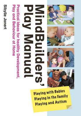 Mindbuilders' Play Manual: Playing with Babies, Playing in the Family, Playing and Autism: Practical Ideas for Healthy Development, Play and Behaviour at Home (Paperback)