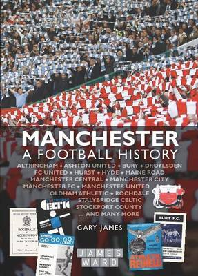 Manchester: A Football History - The Story of City, United, Bury, Oldham, Rochdale, Stalybridge, Stockport and More (Hardback)