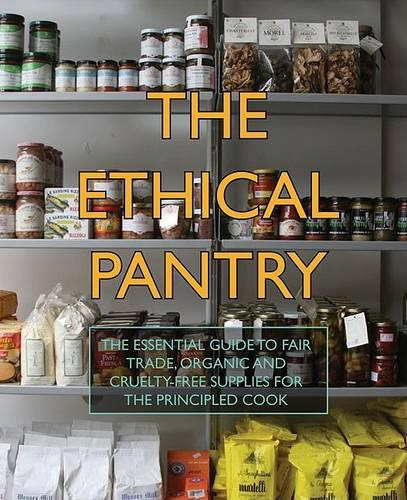 The Ethical Pantry: The Essential Guide to Fair Trade, Organic and Cruelty-free Supplies for the Principled Cook (Hardback)