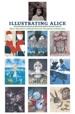 Illustrating Alice: An International Selection of Illustrated Editions of Lewis Carroll's Alice's Adventures in Wonderland and Through the Looking Glass (Hardback)