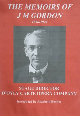 The Memoirs of J M Gordon 1856-1944: Stage Director D'oyly Carte Opera Company (Paperback)