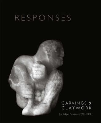 Responses: Carvings and Claywork: Jon Edgar Sculpture 2003-2008 (Paperback)