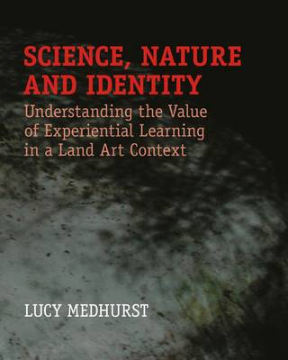 Science, Nature and Identity: Understanding the Value of Experiential Learning in Land Art Context (Paperback)