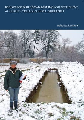 Bronze Age and Roman Farming and Settlement at Christ's College School, Guildford - Spoilheap Occasional Paper No. 2 (Paperback)
