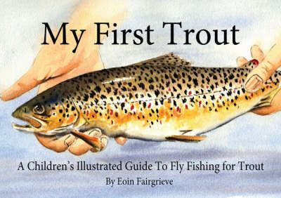 My First Trout: A Children's Illustrated Guide to Fly Fishing for Trout (Paperback)