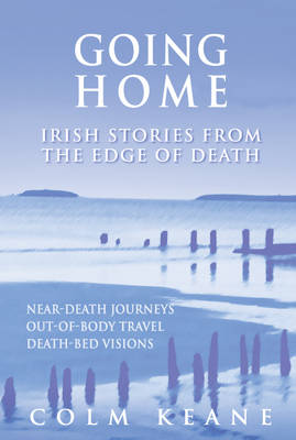 Going Home: Irish Stories from the Edge of Death - Near-death Journeys, Out-of-body Travel, Death-bed Visions (Paperback)