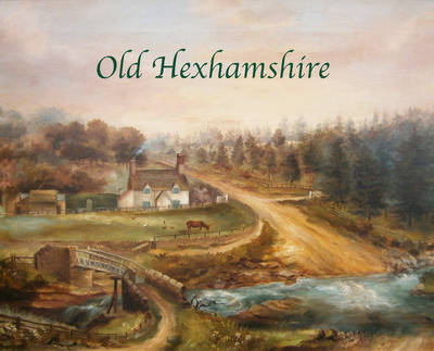 Old Hexhamshire: A Glimpse into the History of the 'Shire Over the Centuries (Hardback)