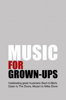 Music for Grown - Ups: Celebrating Great Musicians - Bach to Bjork, Dylan to The Doors, Mozart to Miles Davis (Paperback)