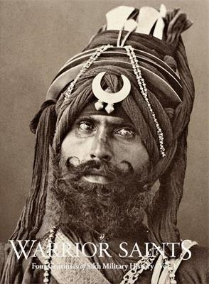 Warrior Saints: Four Centuries of Sikh Military History (Volume 1) - Warrior Saints (Hardback)