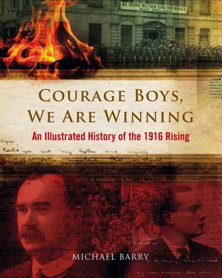 Courage Boys, We are Winning: An Illustrated History of the 1916 Rising (Hardback)
