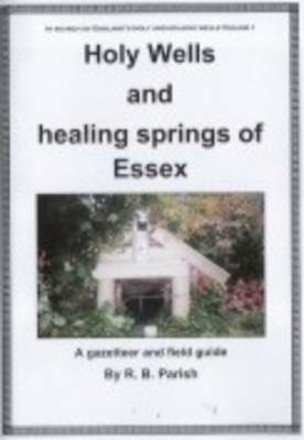 Holy Wells and Healing Springs of Essex: A Gazeteer and Field Guide to Holy Wells Mineral Springs Spas and Waters with Associated Folklore (Paperback)