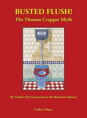 Busted Flush! the Thomas Crapper Myth 'my Family's Five Generations in the Bathroom Industry' (Hardback)