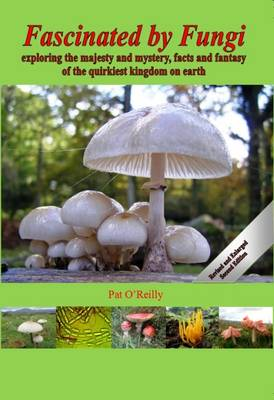 Fascinated by Fungi: Exploring the Majesty and Mystery, Facts and Fantasy of the Quirkiest Kingdom on Earth (Hardback)