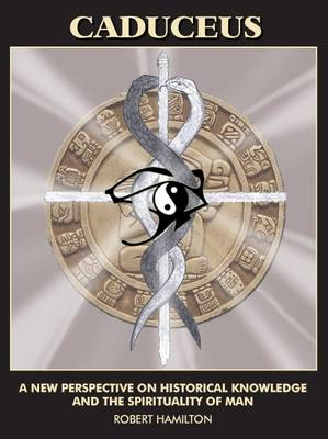 Caduceus: A New Perspective on Historical Knowledge and the Spirituality of Man (Paperback)