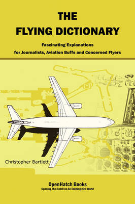 The Flying Dictionary: Fascinating Explanations for Journalists, Aviation Buffs and Concerned Flyers (Paperback)