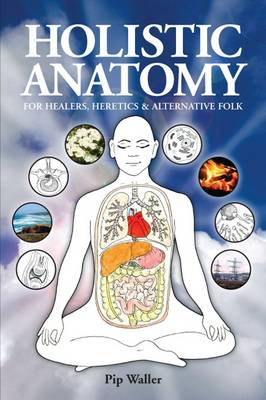 Holistic Anatomy for Healers, Heretics and Alternative Folk: An Introduction to Anatomy, Physiology, Pathology and Deep Holism (Paperback)