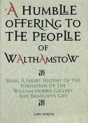 A Humble Offering to the People of Walthamstow: Being a Short History of the Formation of the William Morris Gallery and Brangwyn Gift