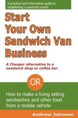 Start Your Own Sandwich Van Business - a Cheaper Alternative to a Sandwich Shop or Coffee Bar: Or How to Make a Living Selling Sandwiches and Other Food from a Mobile Vehicle (Paperback)