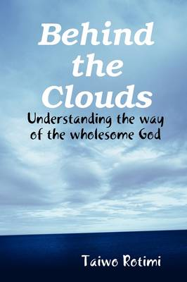 Behind the Clouds - Understanding the Way of the Wholesome God (Paperback)