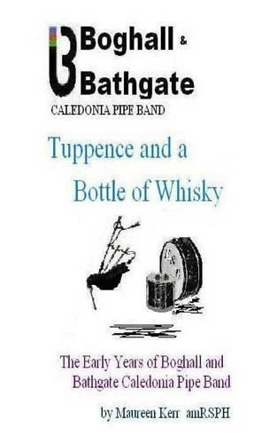 Tuppence and a Bottle of Whisky: The Early Years of Boghall and Bathgate Caledonia Pipe Band (Paperback)
