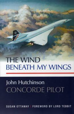 The Wind Beneath My Wings: John Hutchinson Concorde Pilot (Hardback)