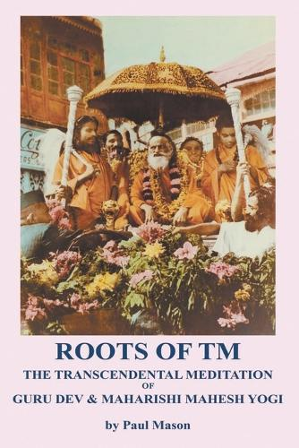 Roots of TM: The Transcendental Meditation of Guru Dev & Maharishi Mahesh Yogi (Paperback)