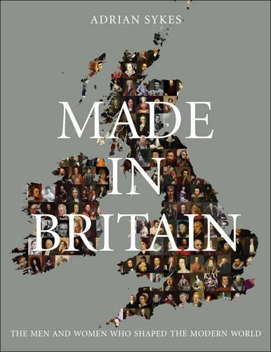 Made in Britain: The Men and Women Who Shaped the Modern World (Hardback)