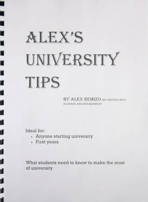 Alex's University Tips: What Students Need to Know to Make the Most of University (Paperback)