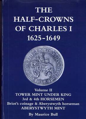 The Half-crowns of Charles I Minted in England, Scotland and Ireland 1625-1649: v. 2: Tower Mint Under King 3rd and 4th Horsemen Briot's Coinage and Aberystwyth Horse Aberystwyth Mint (Hardback)