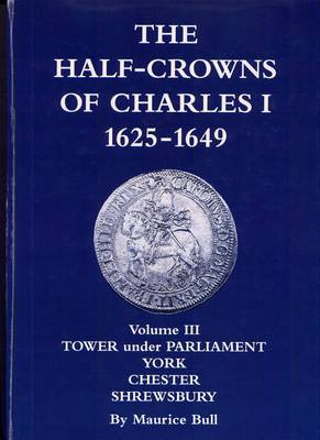 The Half-Crowns of Charles I Minted in England, Scotland and Ireland 1625-1649: v. 3: Civil War Mints Tower Under Parliament, York, Chester, Shrewsbury (Hardback)