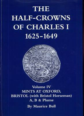 The Half-Crowns of Charles I Minted in England, Scotland and Ireland 1625-1649: v. 4: Mints at Oxford, Bristol and Unattested Mints with the Bristol Horse (Hardback)