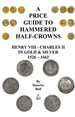 A Guide to Hammered Half-crowns: Henry VIII - Charles II in Gold and Silver 1526 - 1662 (Paperback)