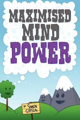 Maximised Mindpower: How to Increase Your Psychological Well Being, or the Steps to Improved Mental Health Central to Personal Development, Coaching, Counselling, and the Treatment of Mental Illness (Paperback)