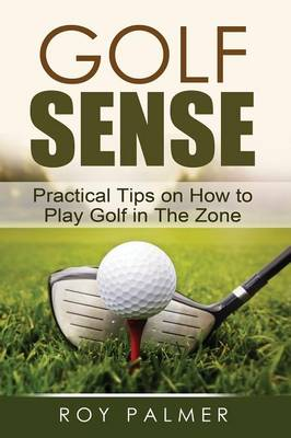 Golf Sense: Practical Tips on How to Play Golf in the Zone (Paperback)