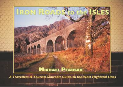 Iron Roads to the Isles: A Travellers and Tourists Souvenir Guide to the West Highland Lines - Iron Roads S. No. 1 (Paperback)