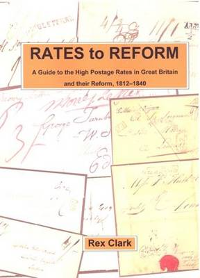 Rates to Reform: A Guide to the High Postage Rates in Great Britain, 1812-1840 (Paperback)