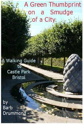 A Green Thumbprint on a Smudge of a City: A Walking Guide to Castle Park, Bristol (Paperback)