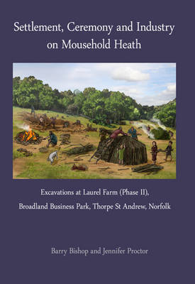 Settlement, Ceremony and Industry on Mousehold Heath: Excavations at Laurel Farm (Phase II), Broadland Business Park, Thorpe St Andrew, Norfolk (Paperback)