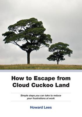 How to Escape from Cloud Cuckoo Land: Simple Steps You Can Take to Reduce Your Frustations at Work (Paperback)