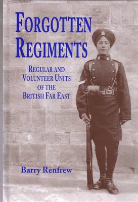 Forgotten Regiments: Regular and Volunteer Units of the British Far East (Hardback)