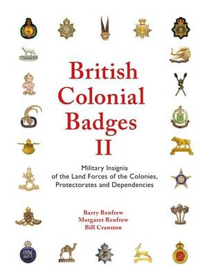 British Colonial Badges II: Volume II: Military Insignia of the Land Forces of the Colonies, Protectorates and Dependencies (Hardback)