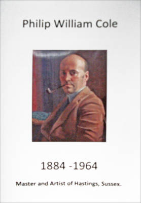 Philip William Cole 1884-1964: Master and Artist of Hastings, Sussex (Paperback)