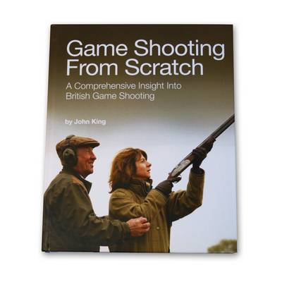 Game Shooting from Scratch: A Comprehensive Insight into British Game Shooting (Hardback)