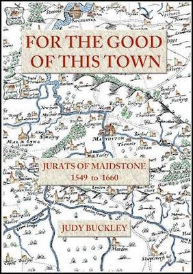 For the Good of This Town: Jurats of Maidstone 1549 to 1660 (Paperback)