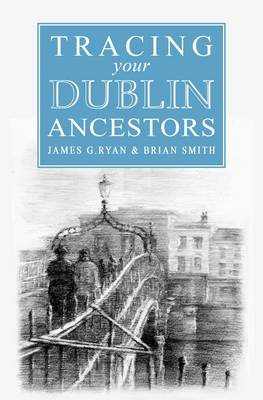 A Guide to Tracing Your Dublin Ancestors (Paperback)