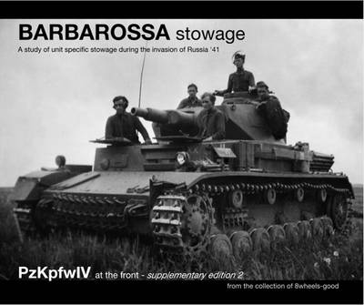 Barbarossa Stowage: A Study of Unit Specific Stowage During the Invasion of Russia '41 from the Collection of 8wheels-good - PzKpfw IV at the Front Supplementary Editions 2 (Paperback)