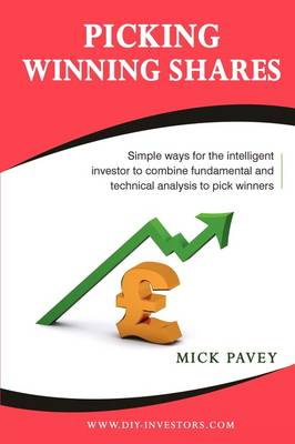 Picking Winning Shares: Simple Ways for the Intelligent Investor to Combine Fundamental and Technical Analysis to Pick Winners and How to Find Big Profits Among the Bruised Battered or Depressed Stocks That Nobody Wants (Paperback)