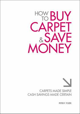 How to Buy Carpet and Save Money: Carpets Made Simple, Cash Savings Made Certain (Paperback)