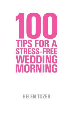 100 Tips for a Stress-free Wedding Morning: How to be Organised, Calm and Relaxed on Your Wedding Morning (Paperback)