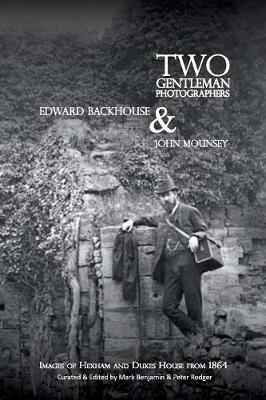 Two gentleman photographers, Edward Backhouse & John Mounsey 2017: images of Hexham and Dukes House from 1864 - Occasional Publications 15 (Paperback)